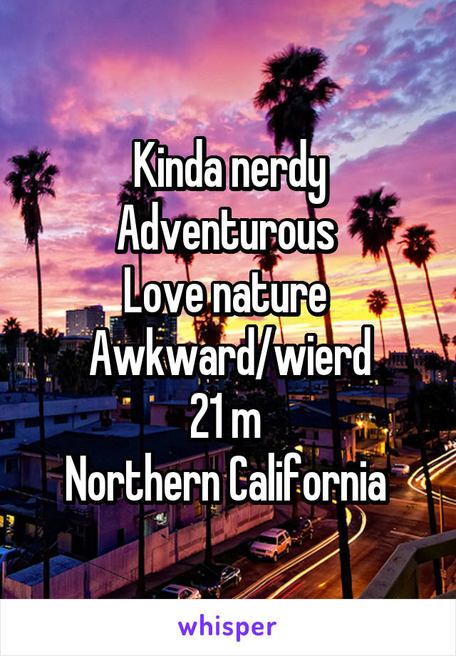Kinda nerdy Adventurous  Love nature  Awkward/wierd 21 m  Northern California