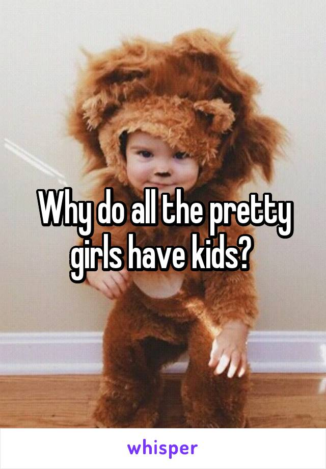 Why do all the pretty girls have kids?