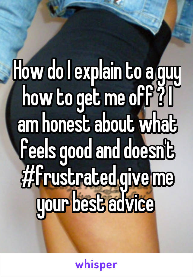 How do I explain to a guy how to get me off ? I am honest about what feels good and doesn't #frustrated give me your best advice
