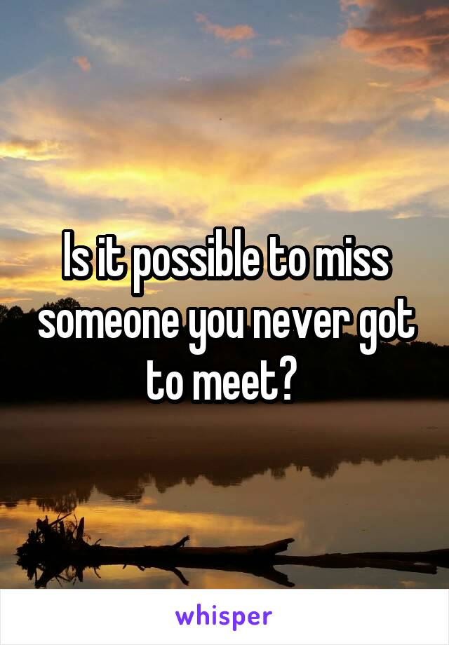Is it possible to miss someone you never got to meet?
