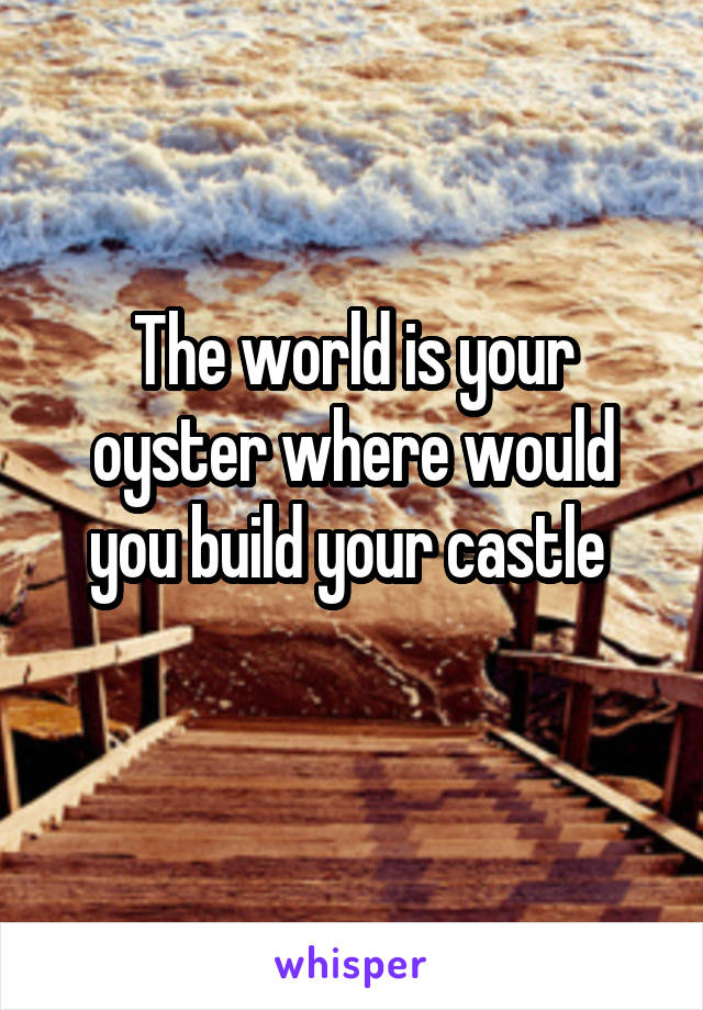 The world is your oyster where would you build your castle