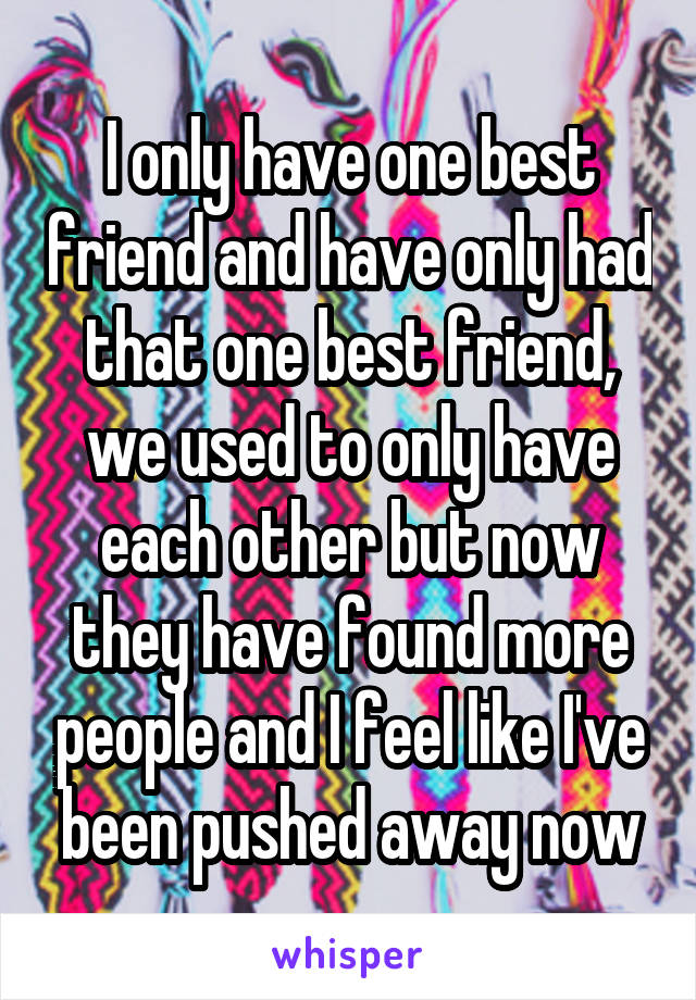 I only have one best friend and have only had that one best friend, we used to only have each other but now they have found more people and I feel like I've been pushed away now