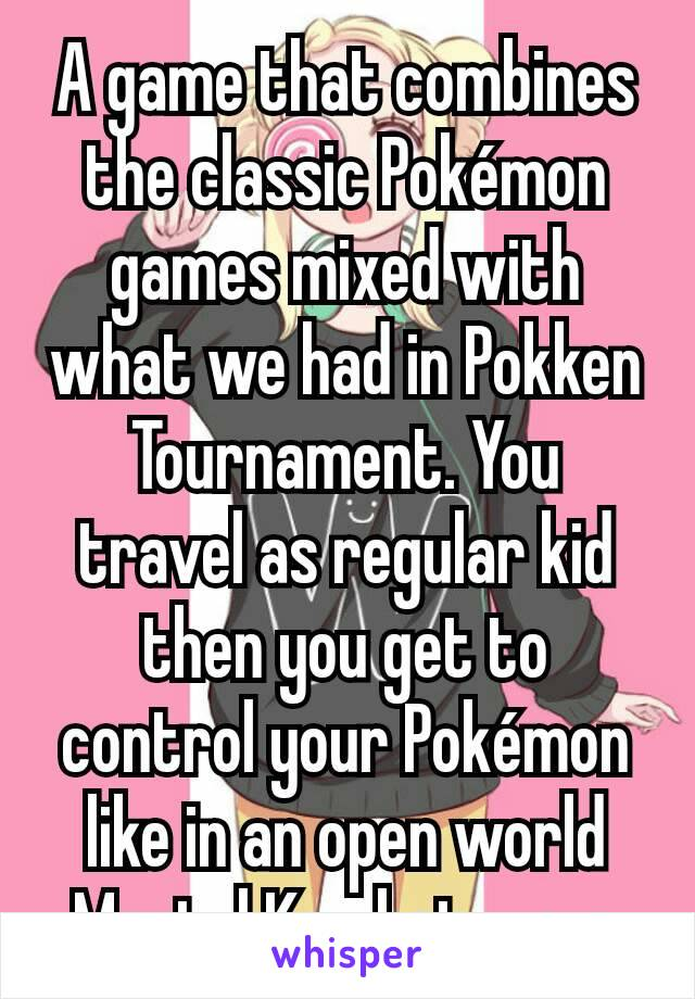 A game that combines the classic Pokémon games mixed with what we had in Pokken Tournament. You travel as regular kid then you get to control your Pokémon like in an open world Mortal Kombat way.