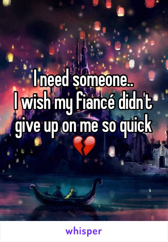I need someone..  I wish my fiancé didn't give up on me so quick 💔