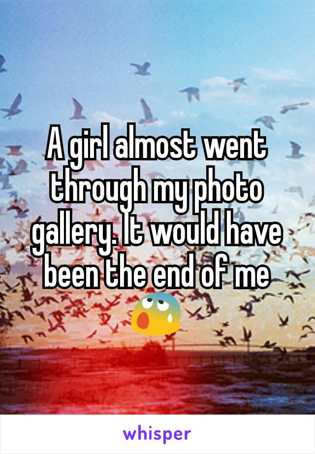 A girl almost went through my photo gallery. It would have been the end of me 😰
