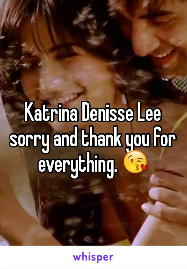 Katrina Denisse Lee sorry and thank you for everything. 😘