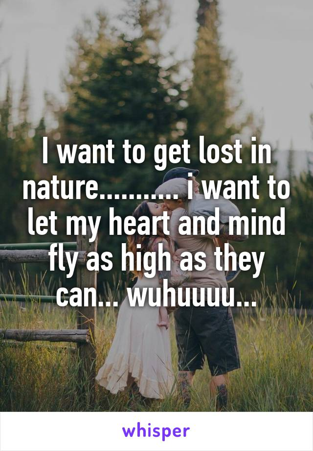 I want to get lost in nature........... i want to let my heart and mind fly as high as they can... wuhuuuu...
