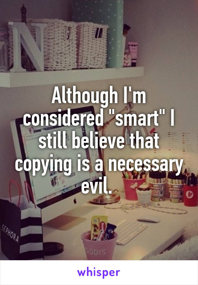 """Although I'm considered """"smart"""" I still believe that copying is a necessary evil."""