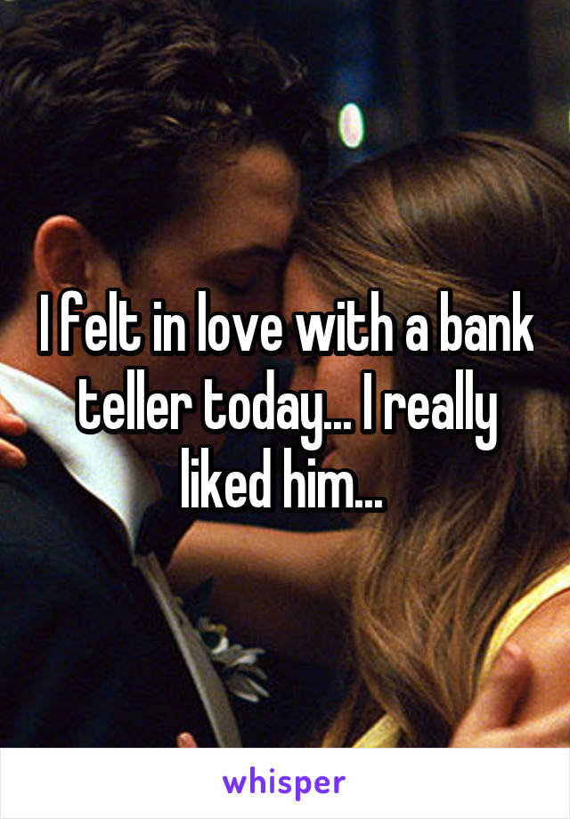I felt in love with a bank teller today... I really liked him...