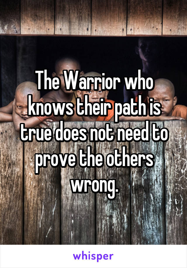 The Warrior who knows their path is true does not need to prove the others wrong.