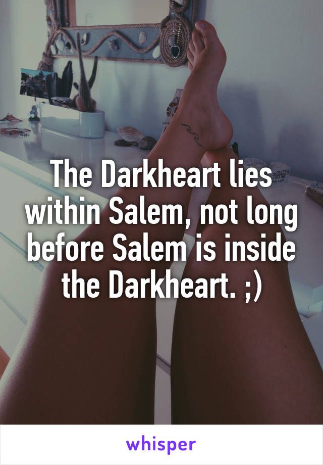 The Darkheart lies within Salem, not long before Salem is inside the Darkheart. ;)