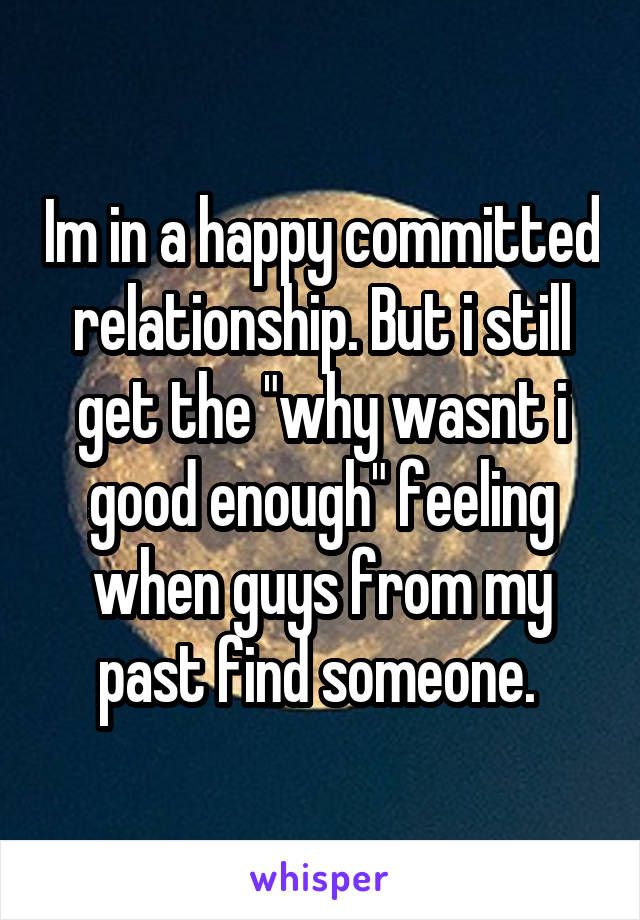 """Im in a happy committed relationship. But i still get the """"why wasnt i good enough"""" feeling when guys from my past find someone."""