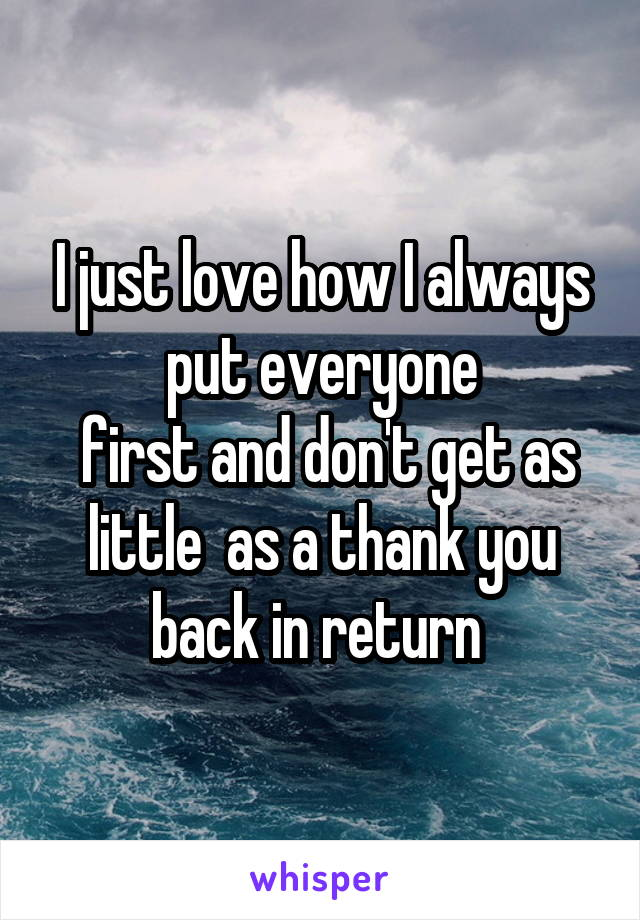 I just love how I always put everyone  first and don't get as little  as a thank you back in return