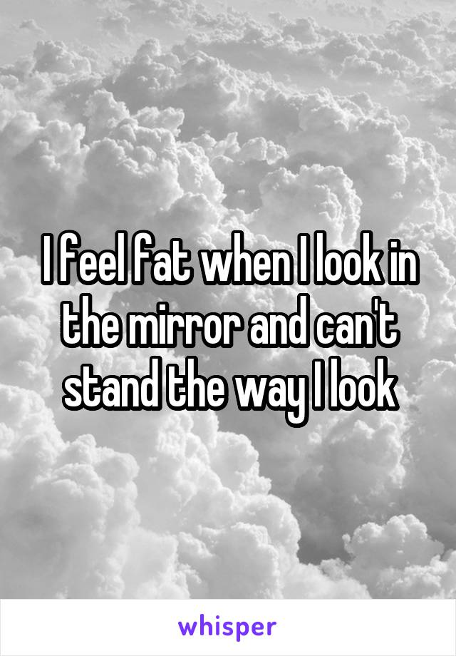 I feel fat when I look in the mirror and can't stand the way I look