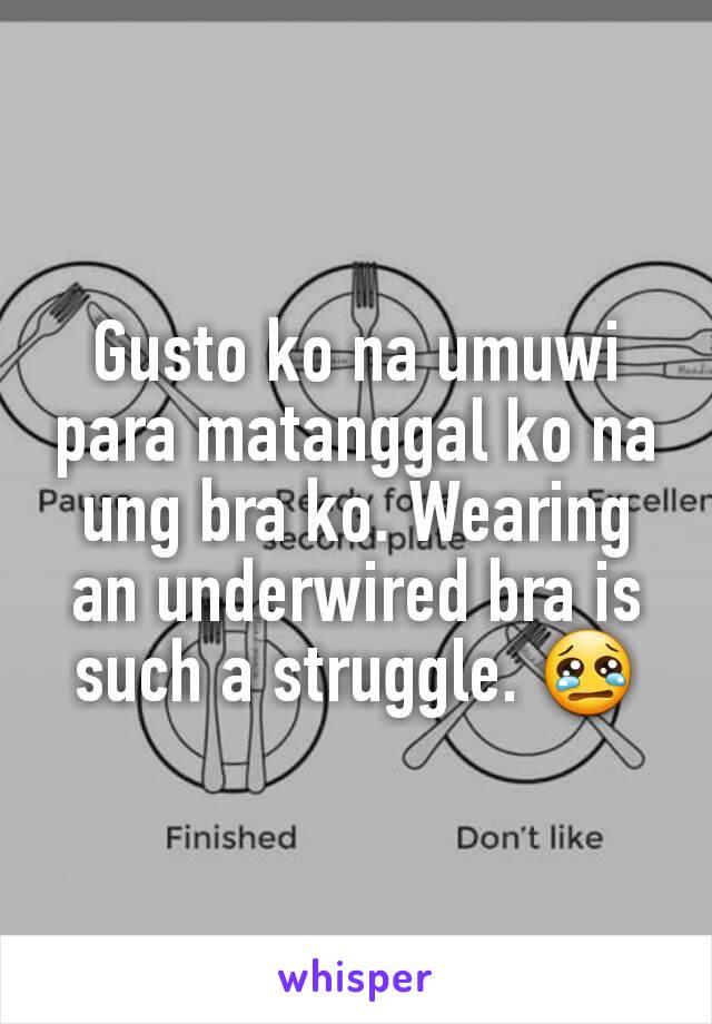 Gusto ko na umuwi para matanggal ko na ung bra ko. Wearing an underwired bra is such a struggle. 😢
