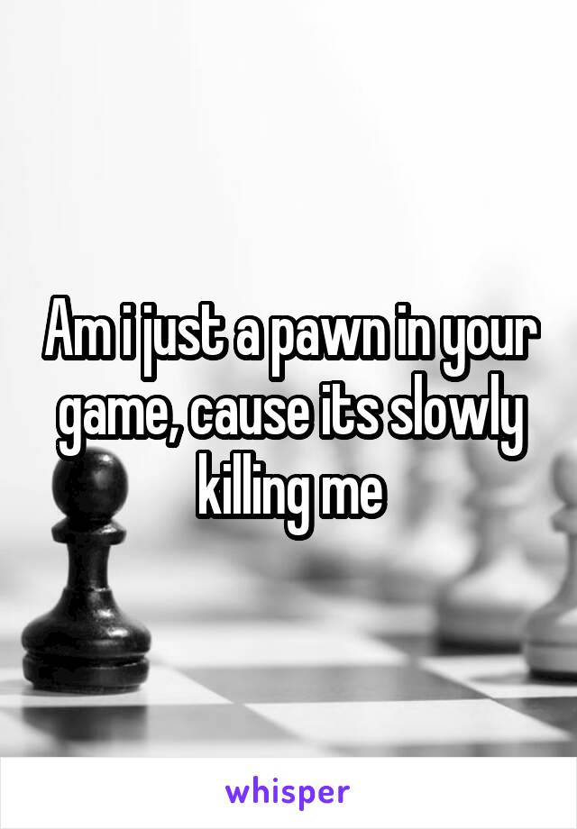 Am i just a pawn in your game, cause its slowly killing me