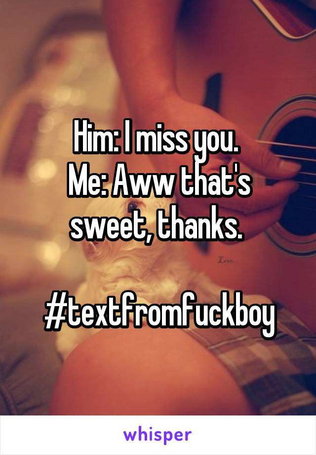 Him: I miss you.  Me: Aww that's sweet, thanks.   #textfromfuckboy