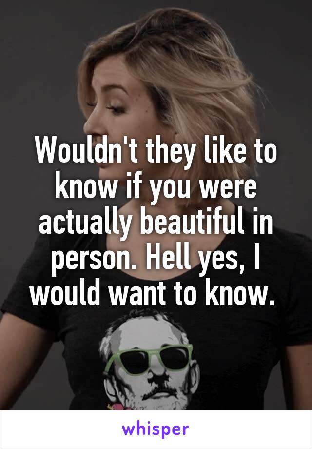 Wouldn't they like to know if you were actually beautiful in person. Hell yes, I would want to know.