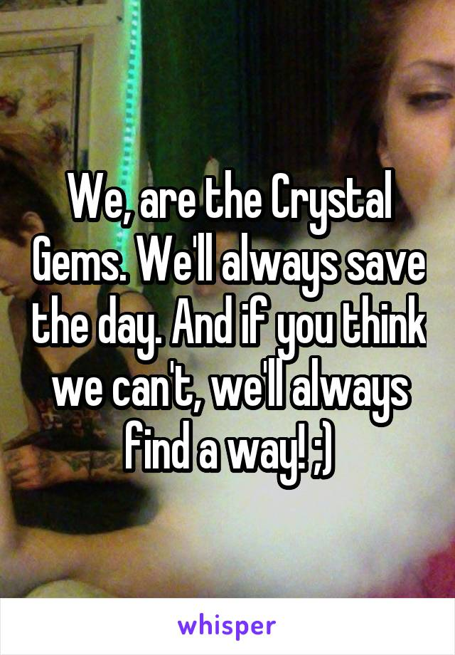 We, are the Crystal Gems. We'll always save the day. And if you think we can't, we'll always find a way! ;)