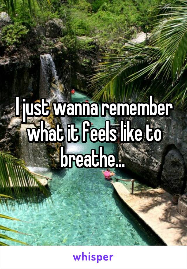 I just wanna remember what it feels like to breathe...
