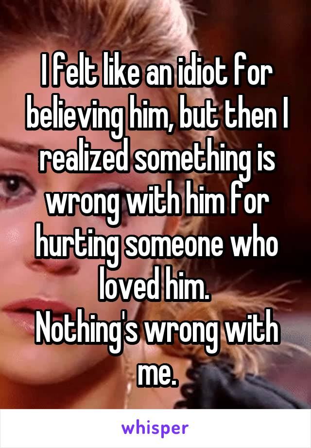 I felt like an idiot for believing him, but then I realized something is wrong with him for hurting someone who loved him.  Nothing's wrong with me.