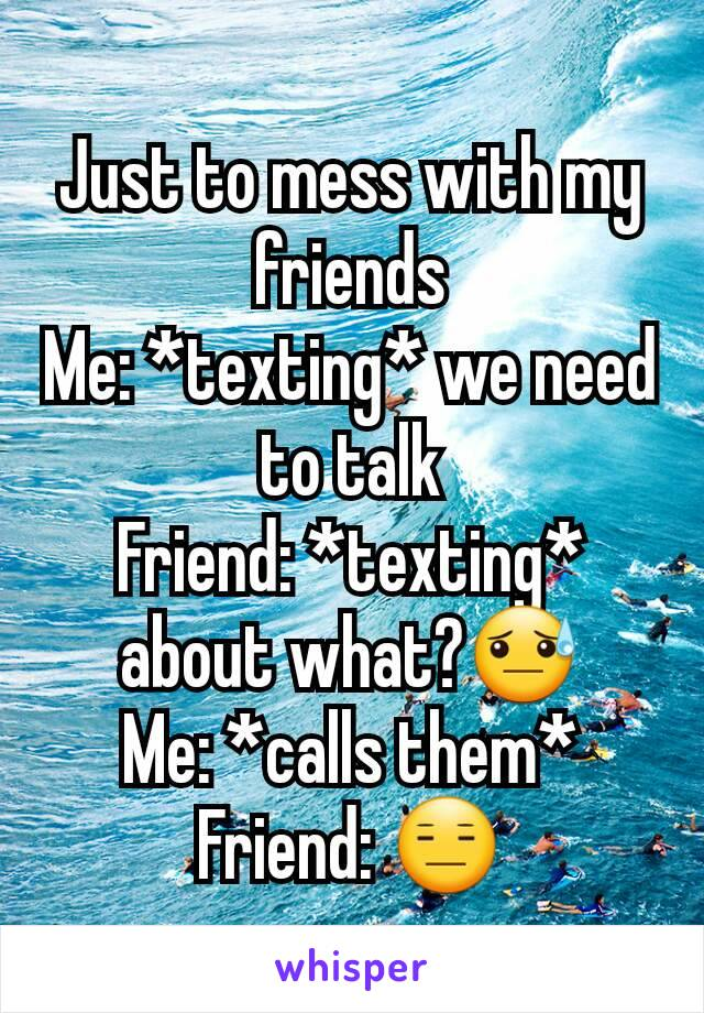 Just to mess with my friends Me: *texting* we need to talk Friend: *texting* about what?😓 Me: *calls them* Friend: 😑