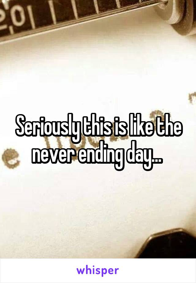 Seriously this is like the never ending day...