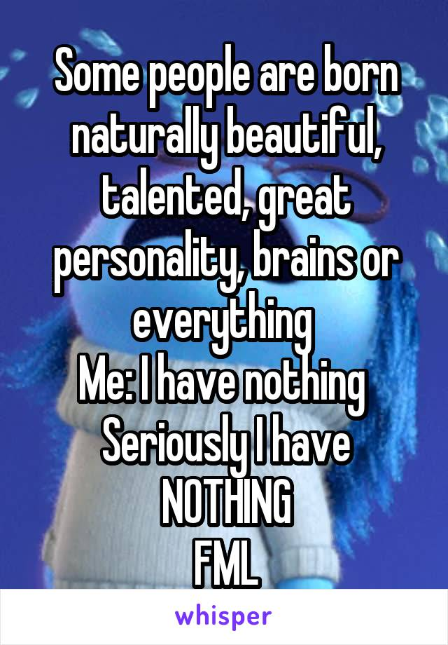 Some people are born naturally beautiful, talented, great personality, brains or everything  Me: I have nothing  Seriously I have NOTHING FML