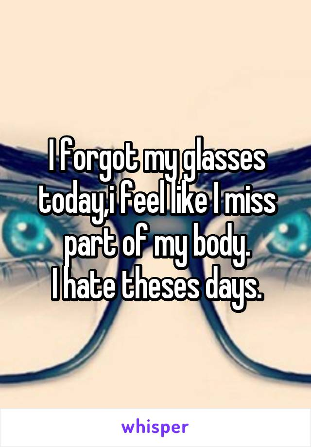 I forgot my glasses today,i feel like I miss part of my body. I hate theses days.