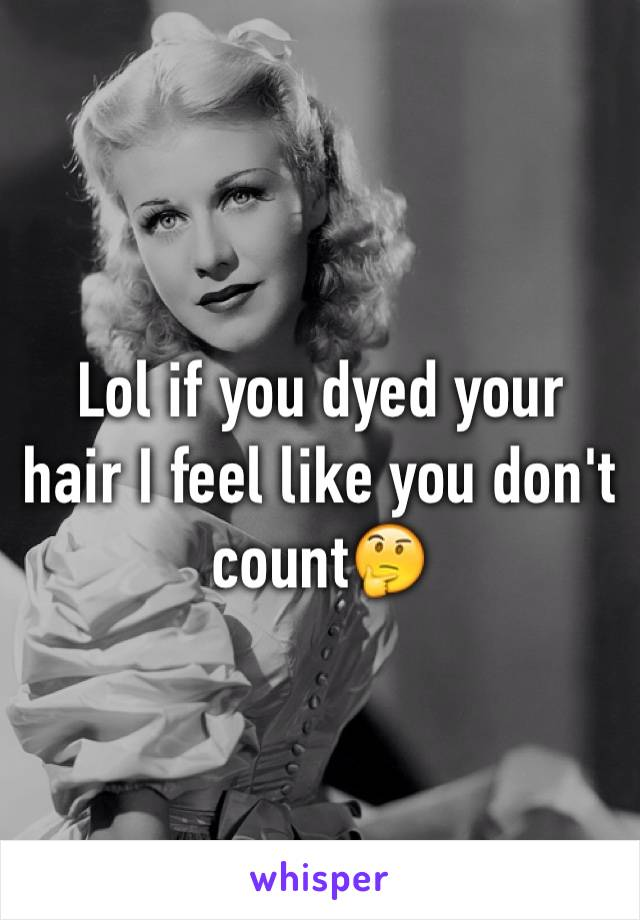 Lol if you dyed your hair I feel like you don't count🤔