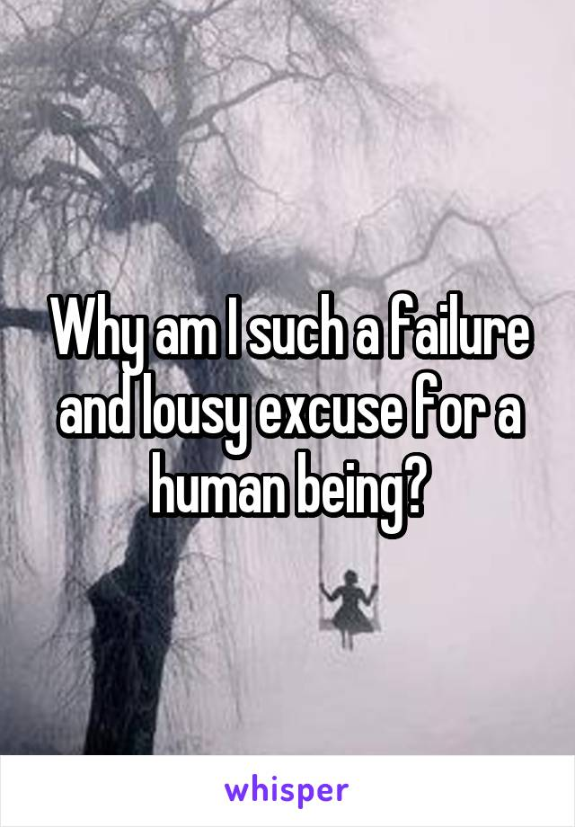 Why am I such a failure and lousy excuse for a human being?