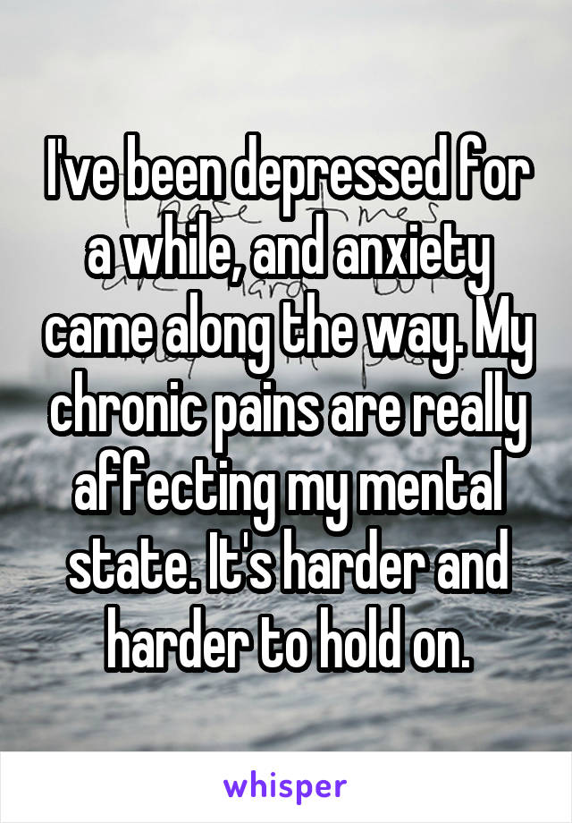 I've been depressed for a while, and anxiety came along the way. My chronic pains are really affecting my mental state. It's harder and harder to hold on.
