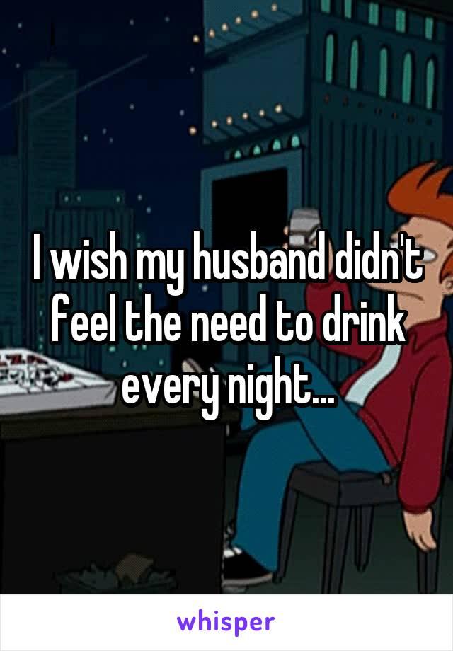 I wish my husband didn't feel the need to drink every night...