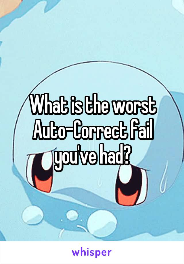 What is the worst Auto-Correct fail you've had?