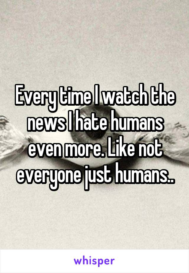 Every time I watch the news I hate humans even more. Like not everyone just humans..