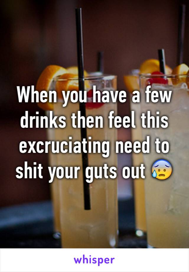 When you have a few drinks then feel this excruciating need to shit your guts out 😰