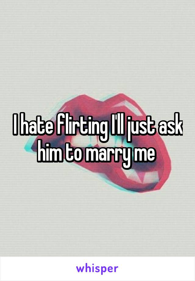 I hate flirting I'll just ask him to marry me
