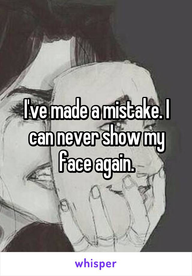 I've made a mistake. I can never show my face again.