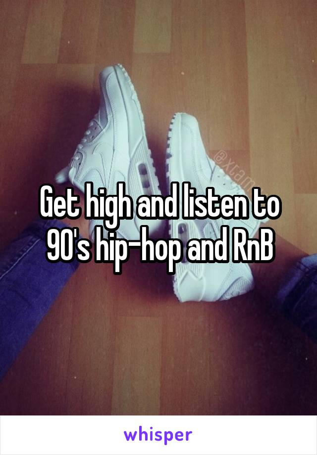 Get high and listen to 90's hip-hop and RnB