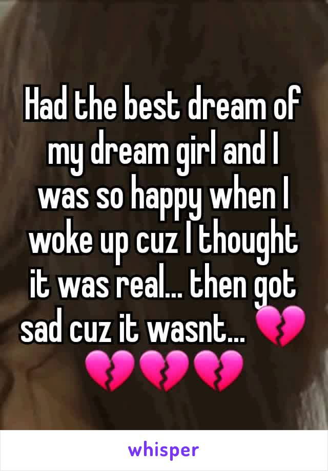 Had the best dream of my dream girl and I was so happy when I woke up cuz I thought it was real... then got sad cuz it wasnt... 💔💔💔💔