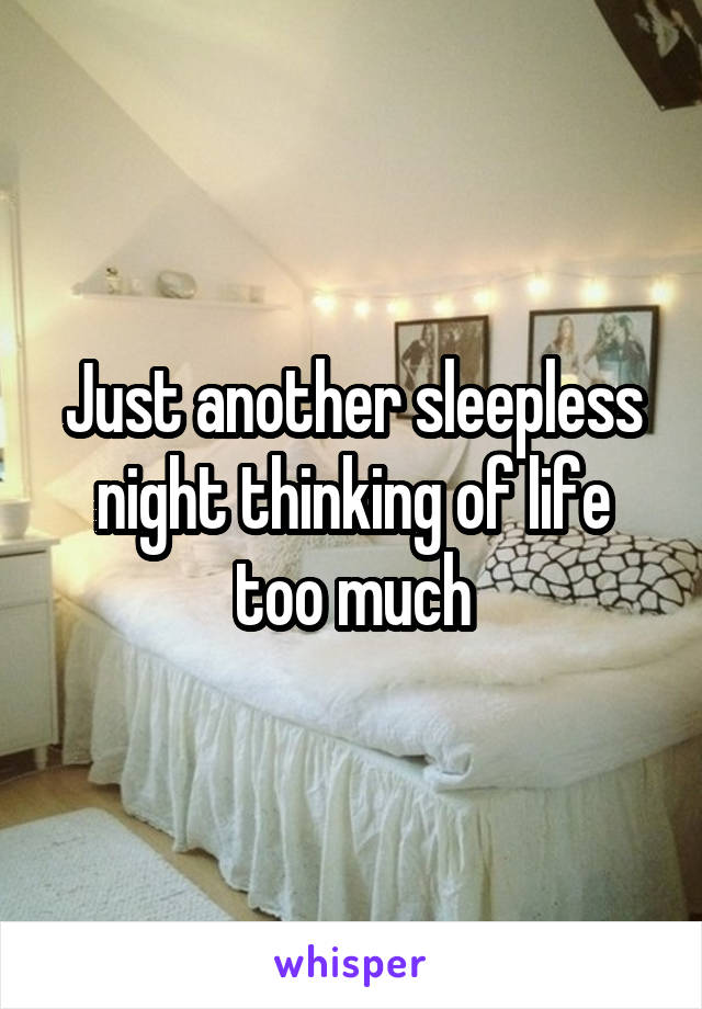Just another sleepless night thinking of life too much