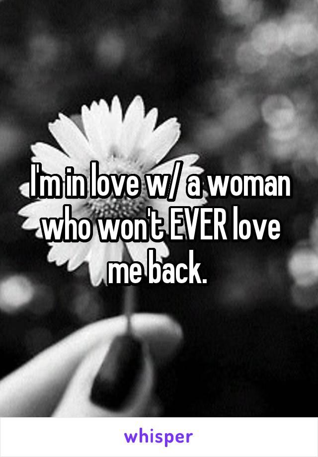 I'm in love w/ a woman who won't EVER love me back.