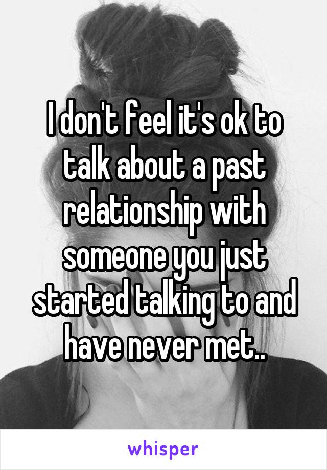 I don't feel it's ok to talk about a past relationship with someone you just started talking to and have never met..