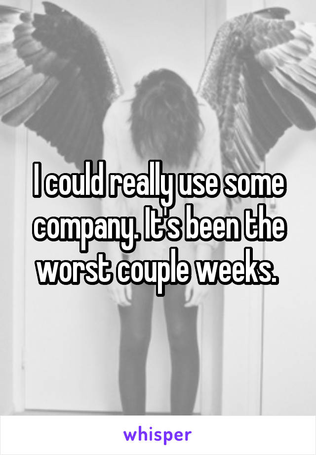 I could really use some company. It's been the worst couple weeks.
