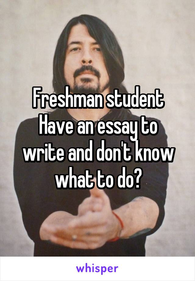 Freshman student Have an essay to write and don't know what to do?
