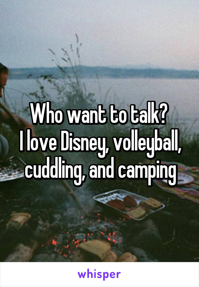 Who want to talk?  I love Disney, volleyball, cuddling, and camping