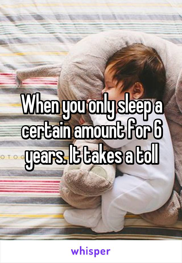 When you only sleep a certain amount for 6 years. It takes a toll