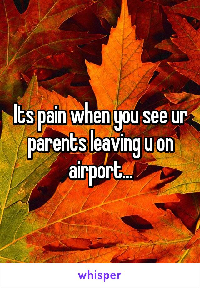 Its pain when you see ur parents leaving u on airport...