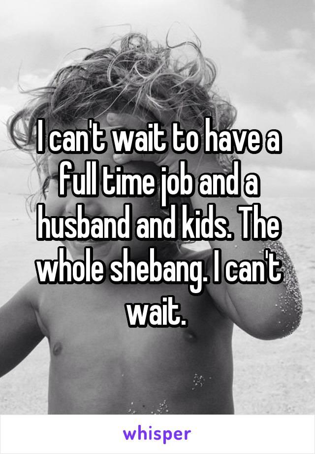 I can't wait to have a full time job and a husband and kids. The whole shebang. I can't wait.