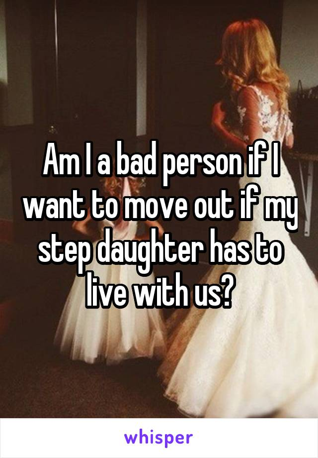 Am I a bad person if I want to move out if my step daughter has to live with us?